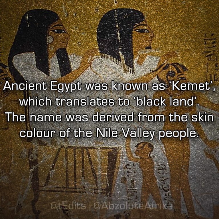 Ancient Egypt was known as 'Kemet', which translates to 'black land'. The name was derived from the skin colour of the Nile Valley people.