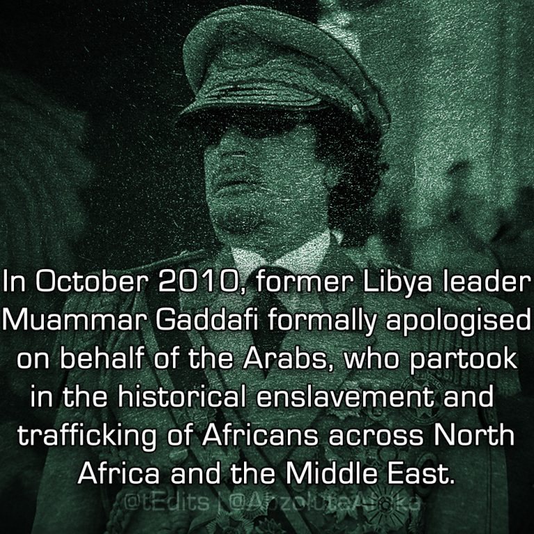 In October 2010, former Libya leader Muammar Gaddafi formally apologised on behalf of the Arabs, who partook in the historical enslavement and trafficking of Africans across North Africa and the Middle East.