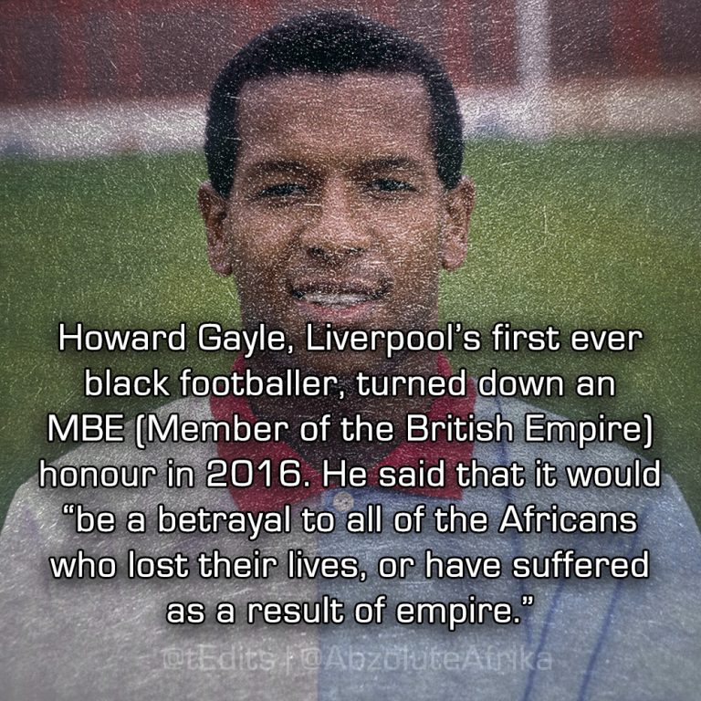 "Howard Gayle, Liverpool's first ever black footballer, turned down an MBE (Member of the British Empire) Honour in 2016. He said that it would ""be a betrayal to all of the Africans who lost their lives, or have suffered as a result of empire."""