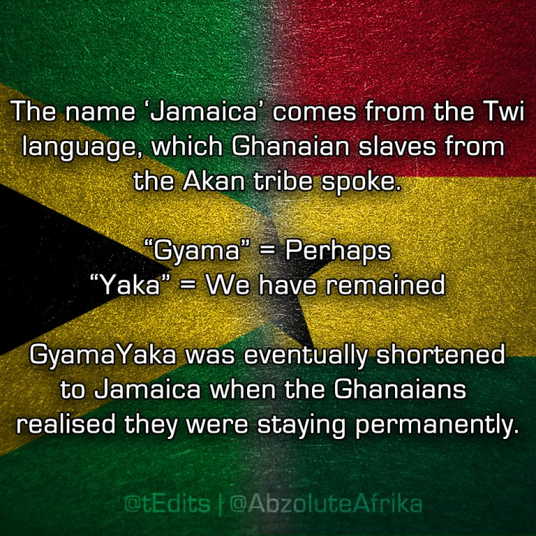 "The name 'Jamaica' comes from the Twi language, which Ghanaian slaves from the Akan tribe spoke. ""Gyama"" = Perhaps, ""Yaka"" = We have remained. GyamaYaka was eventually shortened to Jamaica when the Ghanaians realised they were staying permanently."
