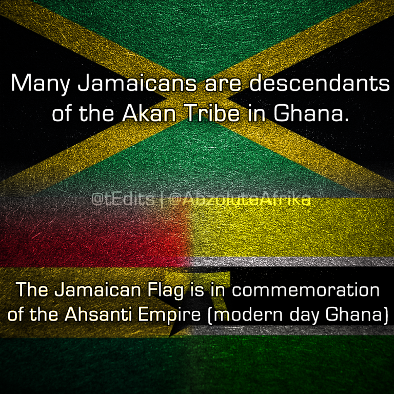 Many Jamaicans are descendants of the Akan Tribe in Ghana. The Jamaican Flag is in commemoration of the Ashanti Empire (Modern Day Ghana).