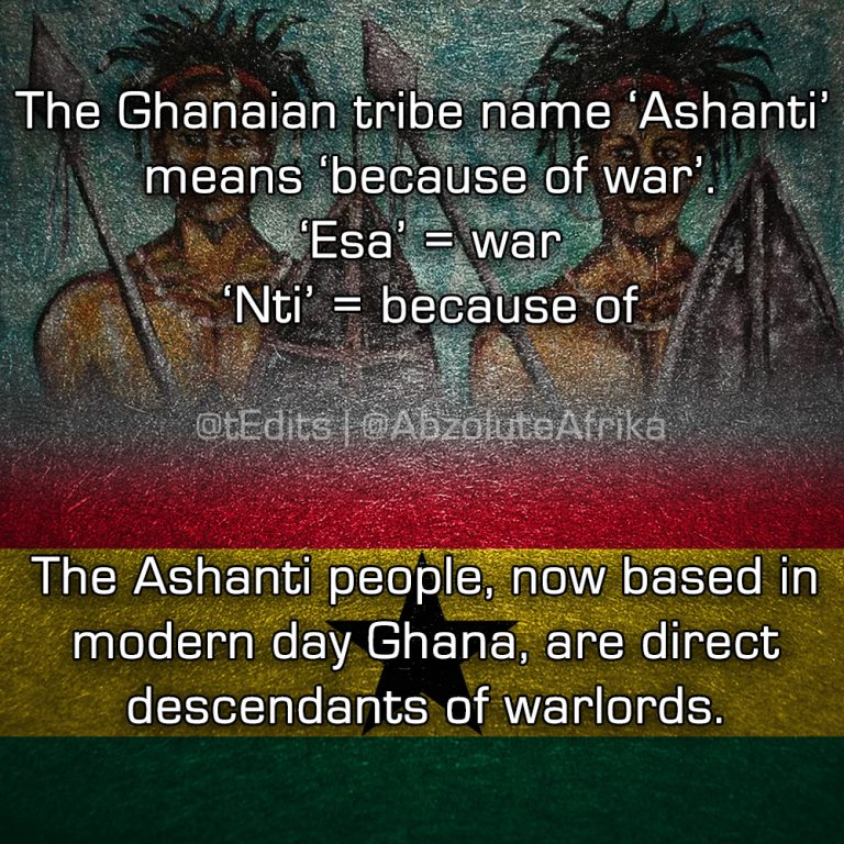 The Ghanaian tribe name 'Ashanti' means 'because of war'. 'Esa' = war 'Nti' = because of. The Ashanti people, now based in modern day Ghana, are direct descendants of warlords.